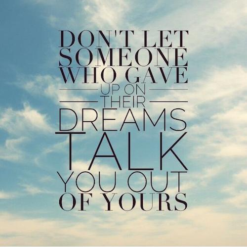 dont let someone who gave up on thier dreams